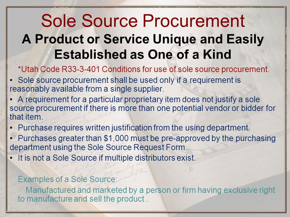 Sole Source Procurement A Product or Service Unique and Easily Established as One of a Kind *Utah Code R Conditions for use of sole source procurement.
