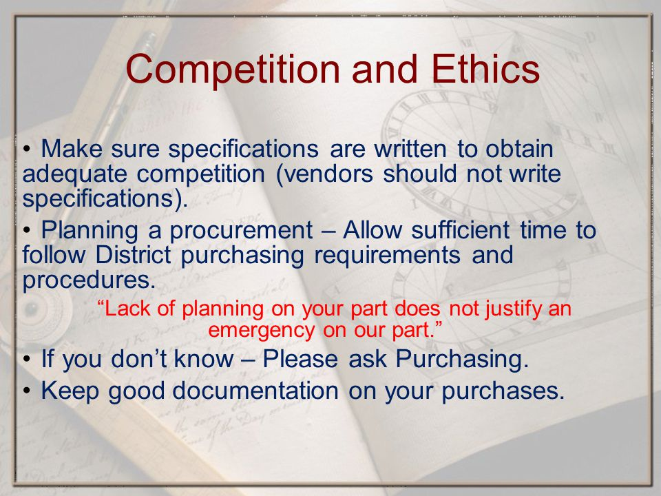 Competition and Ethics Make sure specifications are written to obtain adequate competition (vendors should not write specifications).