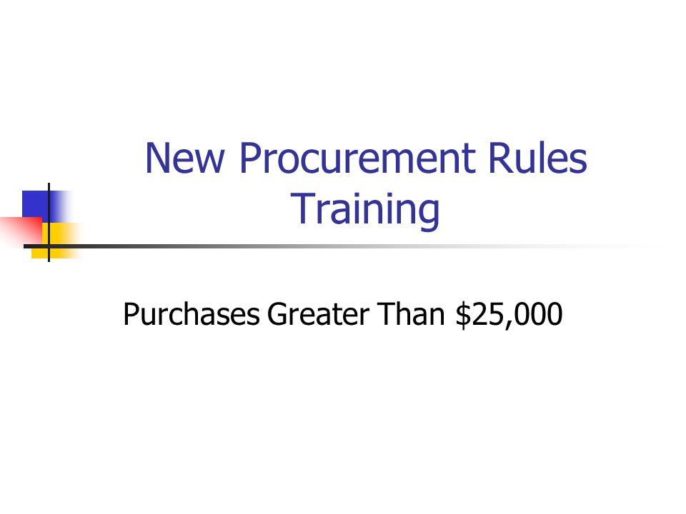 New Procurement Rules Training Purchases Greater Than $25,000