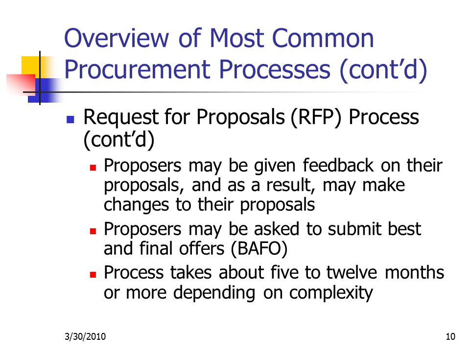 3/30/ Overview of Most Common Procurement Processes (cont'd) Request for Proposals (RFP) Process (cont'd) Proposers may be given feedback on their proposals, and as a result, may make changes to their proposals Proposers may be asked to submit best and final offers (BAFO) Process takes about five to twelve months or more depending on complexity