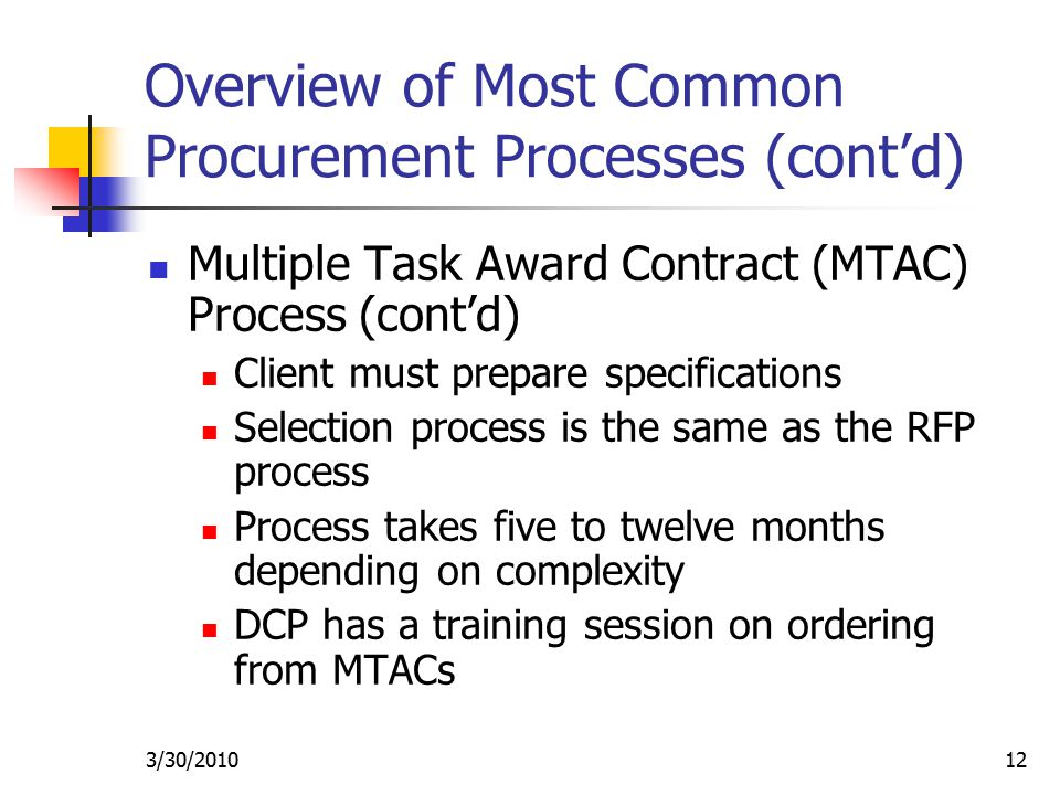 3/30/ Overview of Most Common Procurement Processes (cont'd) Multiple Task Award Contract (MTAC) Process (cont'd) Client must prepare specifications Selection process is the same as the RFP process Process takes five to twelve months depending on complexity DCP has a training session on ordering from MTACs