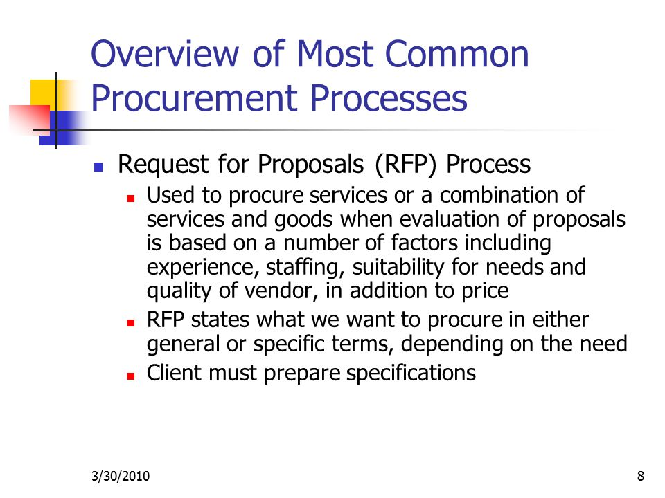3/30/20108 Overview of Most Common Procurement Processes Request for Proposals (RFP) Process Used to procure services or a combination of services and goods when evaluation of proposals is based on a number of factors including experience, staffing, suitability for needs and quality of vendor, in addition to price RFP states what we want to procure in either general or specific terms, depending on the need Client must prepare specifications