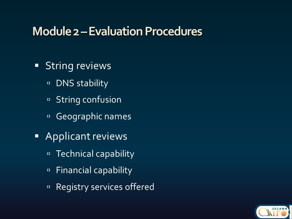 Module 2 – Evaluation Procedures  String reviews  DNS stability  String confusion  Geographic names  Applicant reviews  Technical capability  Financial capability  Registry services offered 18