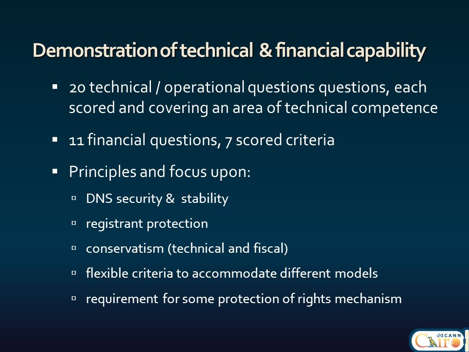 Demonstration of technical & financial capability  20 technical / operational questions questions, each scored and covering an area of technical competence  11 financial questions, 7 scored criteria  Principles and focus upon:  DNS security & stability  registrant protection  conservatism (technical and fiscal)  flexible criteria to accommodate different models  requirement for some protection of rights mechanism 21