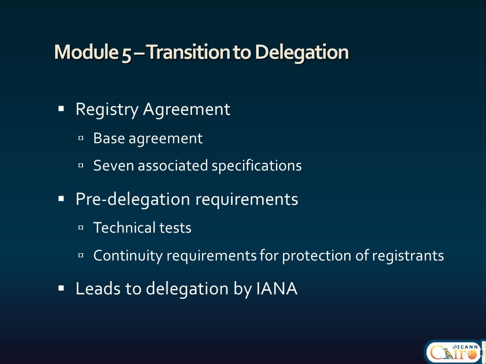 Module 5 – Transition to Delegation  Registry Agreement  Base agreement  Seven associated specifications  Pre-delegation requirements  Technical tests  Continuity requirements for protection of registrants  Leads to delegation by IANA 26