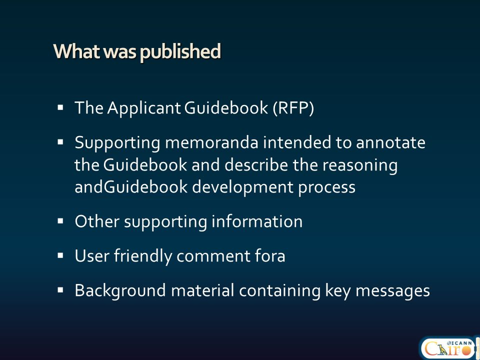 What was published  The Applicant Guidebook (RFP)  Supporting memoranda intended to annotate the Guidebook and describe the reasoning andGuidebook development process  Other supporting information  User friendly comment fora  Background material containing key messages 3