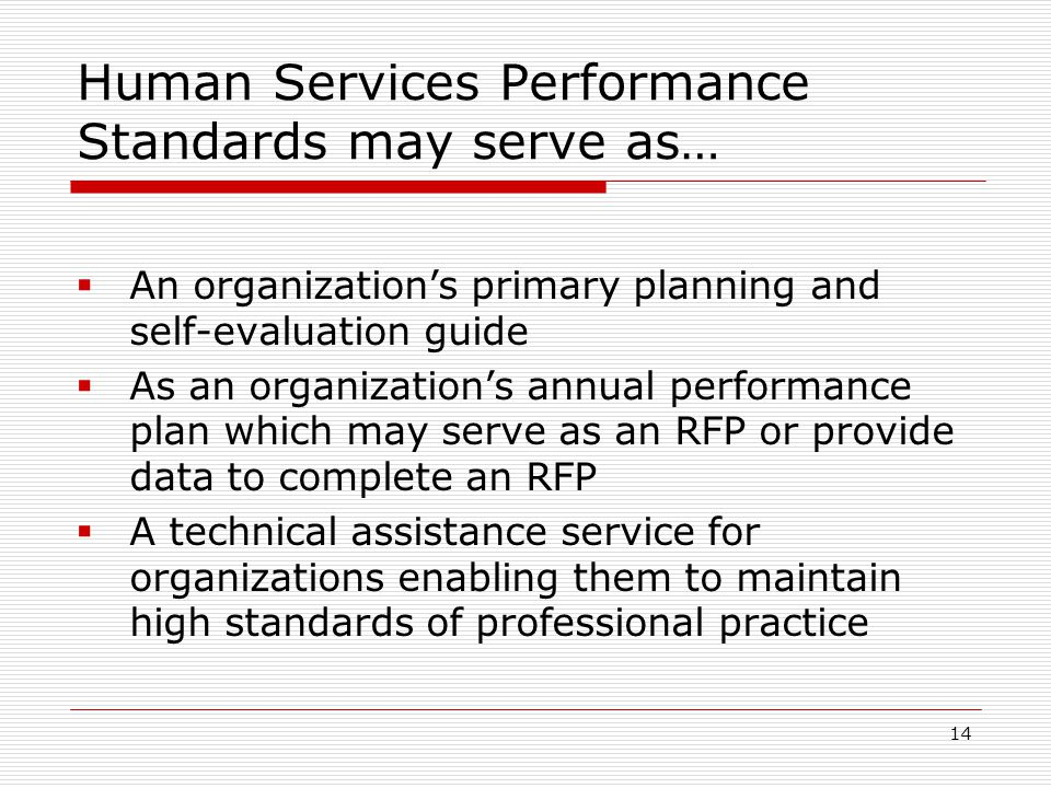 14 Human Services Performance Standards may serve as…  An organization's primary planning and self-evaluation guide  As an organization's annual performance plan which may serve as an RFP or provide data to complete an RFP  A technical assistance service for organizations enabling them to maintain high standards of professional practice