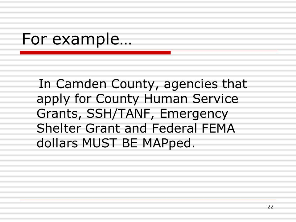 22 For example… In Camden County, agencies that apply for County Human Service Grants, SSH/TANF, Emergency Shelter Grant and Federal FEMA dollars MUST BE MAPped.