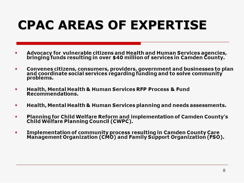 8 CPAC AREAS OF EXPERTISE  Advocacy for vulnerable citizens and Health and Human Services agencies, bringing funds resulting in over $40 million of services in Camden County.