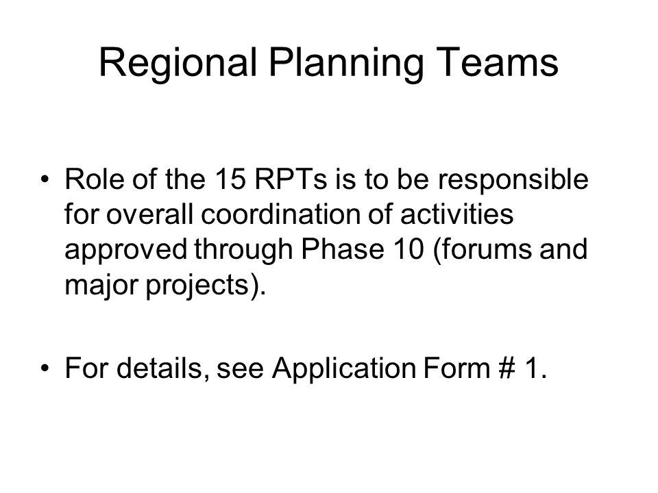 Regional Planning Teams Role of the 15 RPTs is to be responsible for overall coordination of activities approved through Phase 10 (forums and major projects).