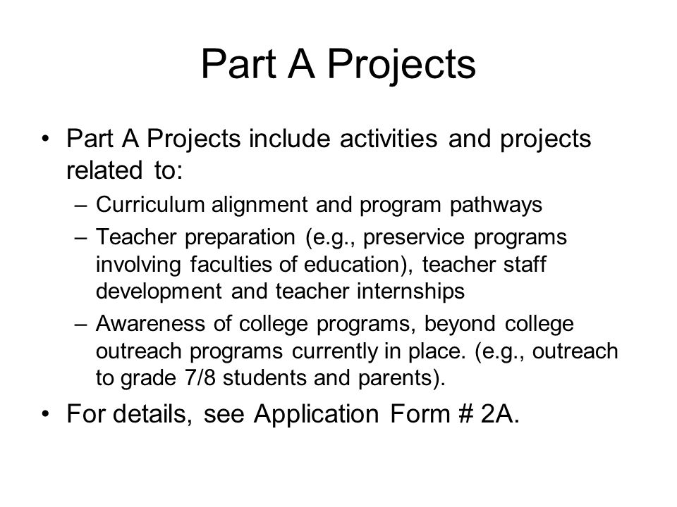 Part A Projects Part A Projects include activities and projects related to: –Curriculum alignment and program pathways –Teacher preparation (e.g., preservice programs involving faculties of education), teacher staff development and teacher internships –Awareness of college programs, beyond college outreach programs currently in place.