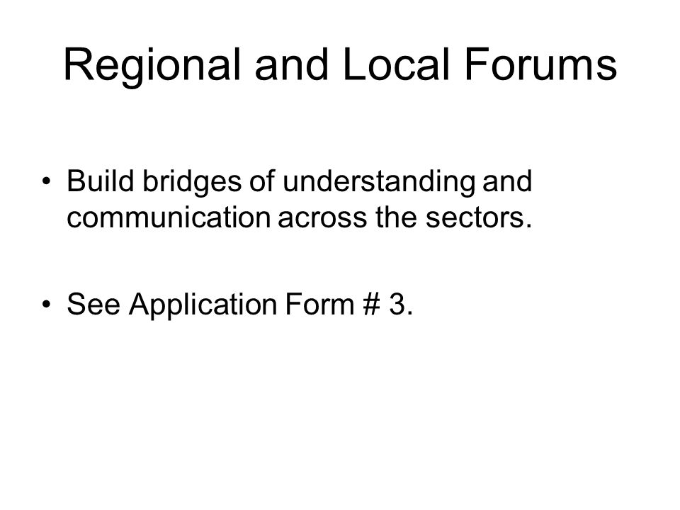 Regional and Local Forums Build bridges of understanding and communication across the sectors.
