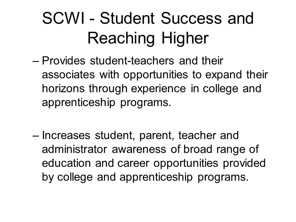 SCWI - Student Success and Reaching Higher –Provides student-teachers and their associates with opportunities to expand their horizons through experience in college and apprenticeship programs.