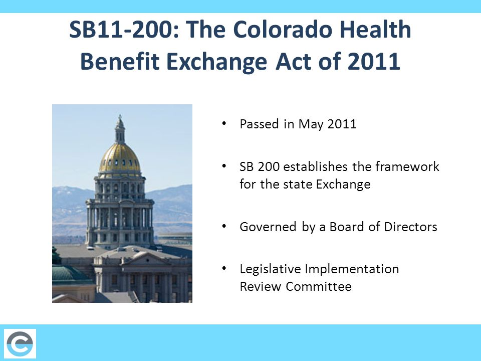 SB11-200: The Colorado Health Benefit Exchange Act of 2011 Passed in May 2011 SB 200 establishes the framework for the state Exchange Governed by a Board of Directors Legislative Implementation Review Committee