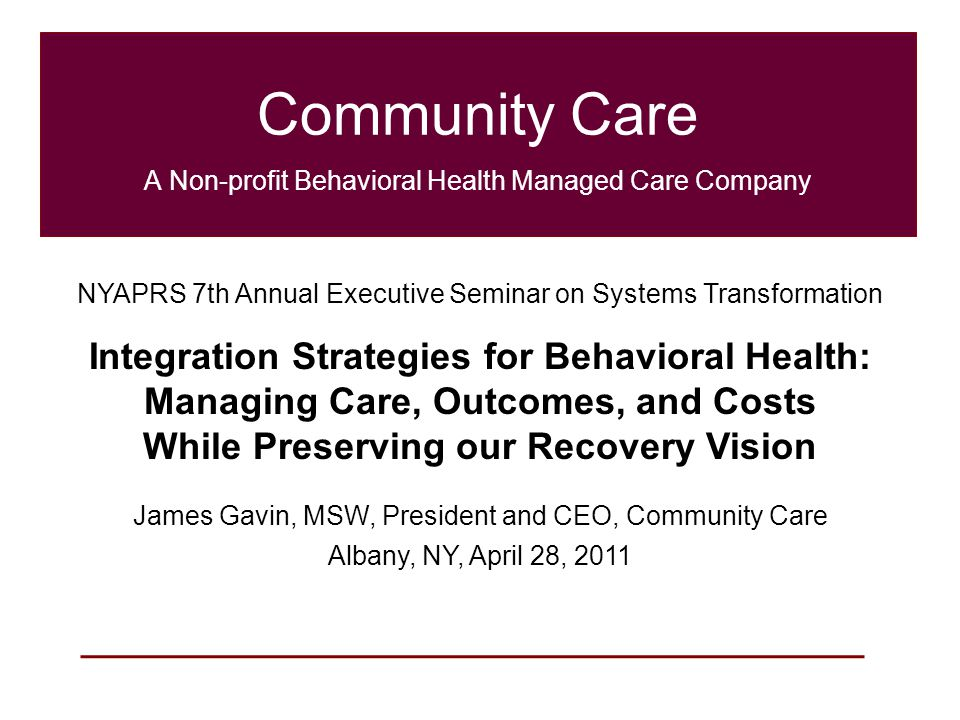 1 Community Care A Non-profit Behavioral Health Managed Care Company NYAPRS 7th Annual Executive Seminar on Systems Transformation Integration Strategies for Behavioral Health: Managing Care, Outcomes, and Costs While Preserving our Recovery Vision James Gavin, MSW, President and CEO, Community Care Albany, NY, April 28, 2011