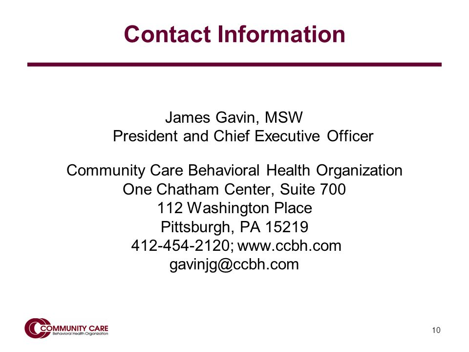 10 Contact Information James Gavin, MSW President and Chief Executive Officer Community Care Behavioral Health Organization One Chatham Center, Suite Washington Place Pittsburgh, PA ;