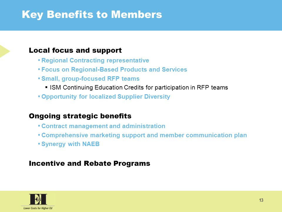13 Key Benefits to Members Local focus and support Regional Contracting representative Focus on Regional-Based Products and Services Small, group-focused RFP teams  ISM Continuing Education Credits for participation in RFP teams Opportunity for localized Supplier Diversity Ongoing strategic benefits Contract management and administration Comprehensive marketing support and member communication plan Synergy with NAEB Incentive and Rebate Programs