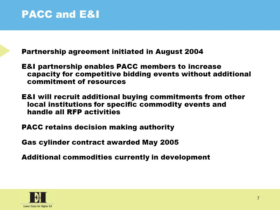 7 PACC and E&I Partnership agreement initiated in August 2004 E&I partnership enables PACC members to increase capacity for competitive bidding events without additional commitment of resources E&I will recruit additional buying commitments from other local institutions for specific commodity events and handle all RFP activities PACC retains decision making authority Gas cylinder contract awarded May 2005 Additional commodities currently in development