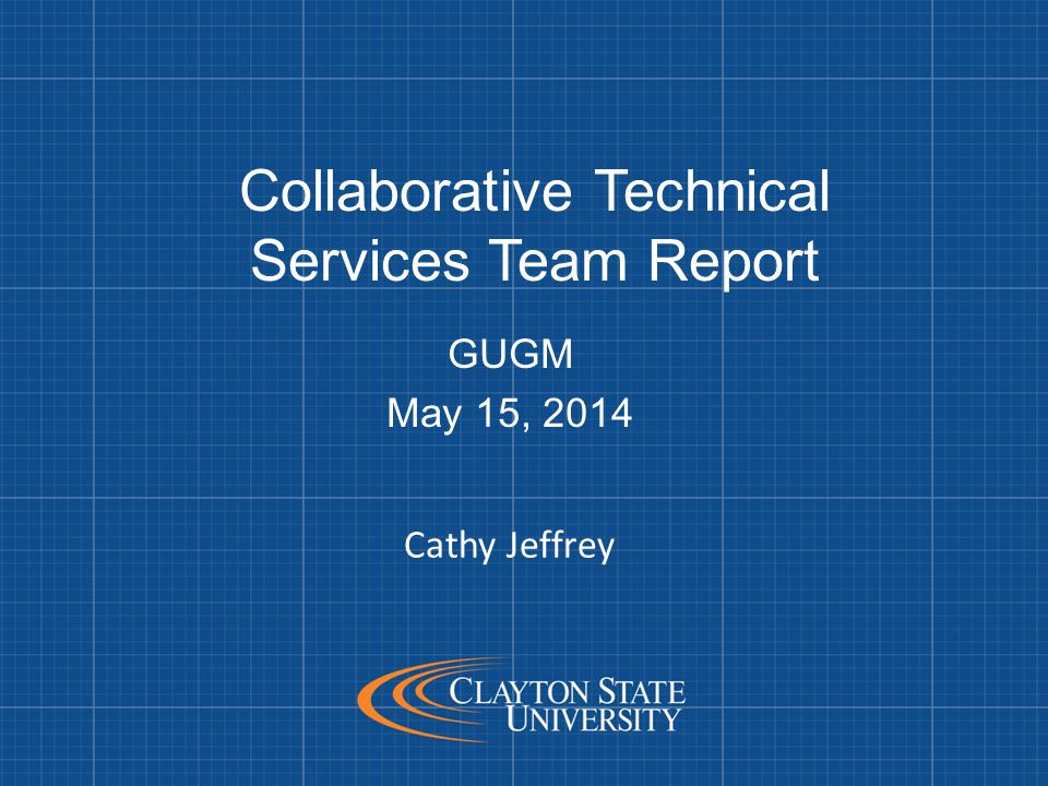 Collaborative Technical Services Team Report GUGM May 15, 2014 Cathy Jeffrey
