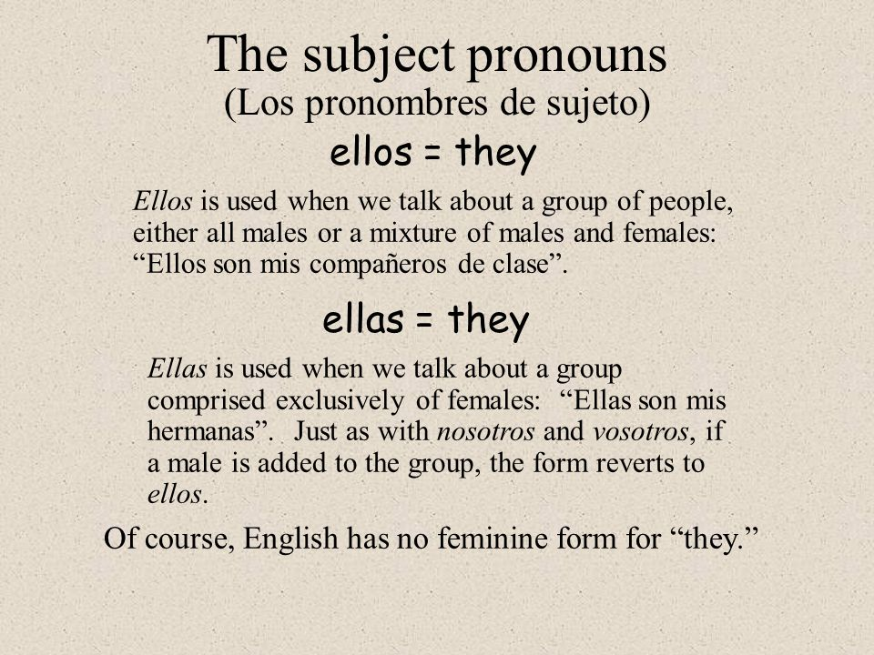 ellos = they The subject pronouns (Los pronombres de sujeto) Ellos is used when we talk about a group of people, either all males or a mixture of males and females: Ellos son mis compañeros de clase .