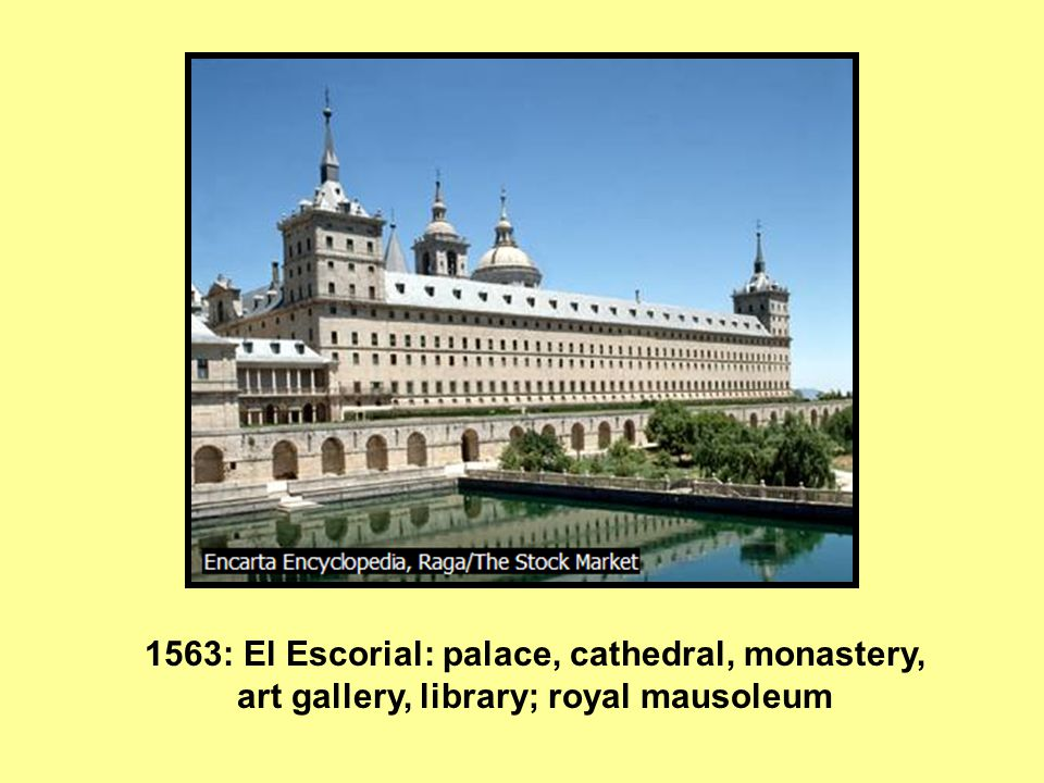 1563: El Escorial: palace, cathedral, monastery, art gallery, library; royal mausoleum