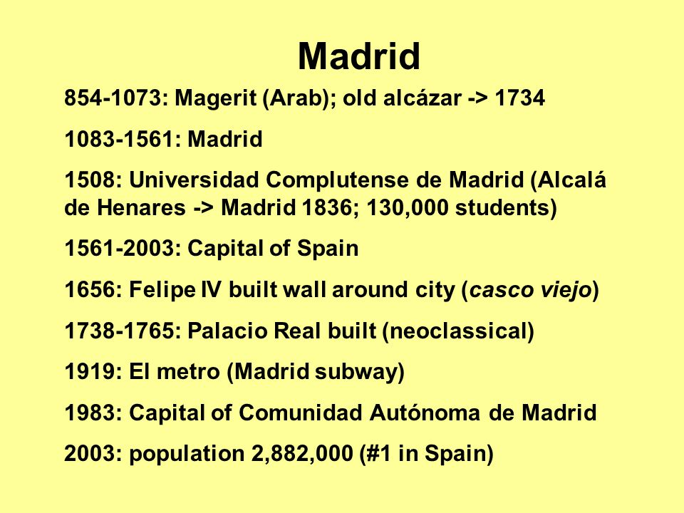 854-1073: Magerit (Arab); old alcázar -> 1734 1083-1561: Madrid 1508: Universidad Complutense de Madrid (Alcalá de Henares -> Madrid 1836; 130,000 students) 1561-2003: Capital of Spain 1656: Felipe IV built wall around city (casco viejo) 1738-1765: Palacio Real built (neoclassical) 1919: El metro (Madrid subway) 1983: Capital of Comunidad Autónoma de Madrid 2003: population 2,882,000 (#1 in Spain) Madrid