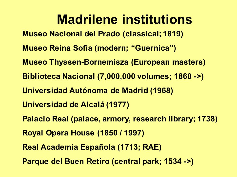 Museo Nacional del Prado (classical; 1819) Museo Reina Sofía (modern; Guernica ) Museo Thyssen-Bornemisza (European masters) Biblioteca Nacional (7,000,000 volumes; 1860 ->) Universidad Autónoma de Madrid (1968) Universidad de Alcalá (1977) Palacio Real (palace, armory, research library; 1738) Royal Opera House (1850 / 1997) Real Academia Española (1713; RAE) Parque del Buen Retiro (central park; 1534 ->) Madrilene institutions