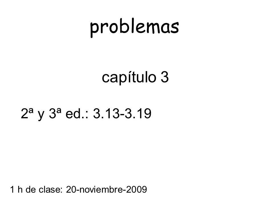 1 h de clase: 20-noviembre-2009 capítulo 3 2ª y 3ª ed.: 3.13-3.19 problemas