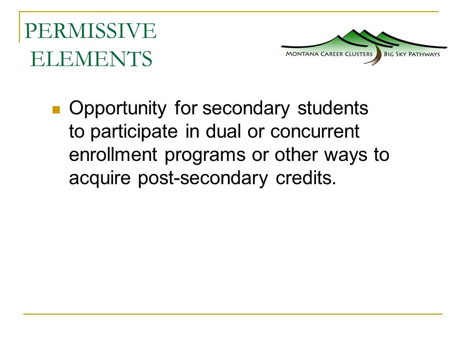 PERMISSIVE ELEMENTS Opportunity for secondary students to participate in dual or concurrent enrollment programs or other ways to acquire post-secondary credits.