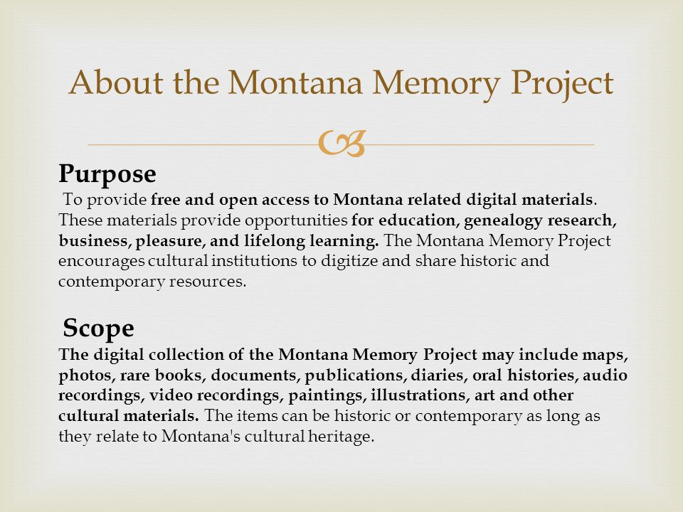  About the Montana Memory Project Purpose To provide free and open access to Montana related digital materials.