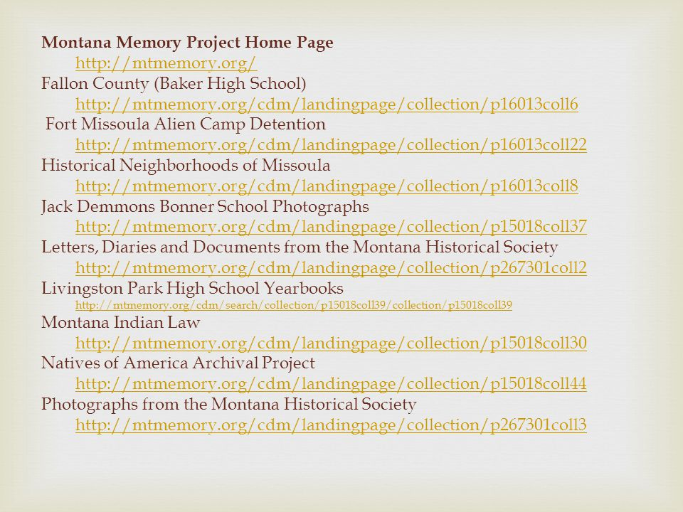 Montana Memory Project Home Page   Fallon County (Baker High School)   Fort Missoula Alien Camp Detention   Historical Neighborhoods of Missoula   Jack Demmons Bonner School Photographs   Letters, Diaries and Documents from the Montana Historical Society   Livingston Park High School Yearbooks   Montana Indian Law   Natives of America Archival Project   Photographs from the Montana Historical Society