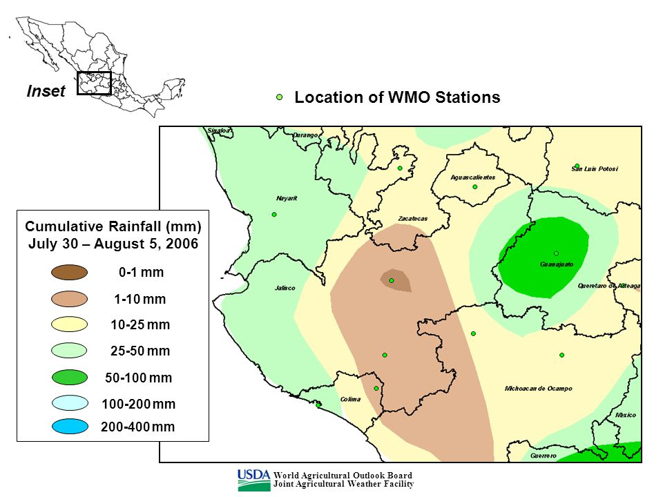 Inset Cumulative Rainfall (mm) July 30 – August 5, 2006 0-1 mm 1-10 mm 10-25 mm 25-50 mm 50-100 mm 100-200 mm 200-400 mm Location of WMO Stations World Agricultural Outlook Board Joint Agricultural Weather Facility