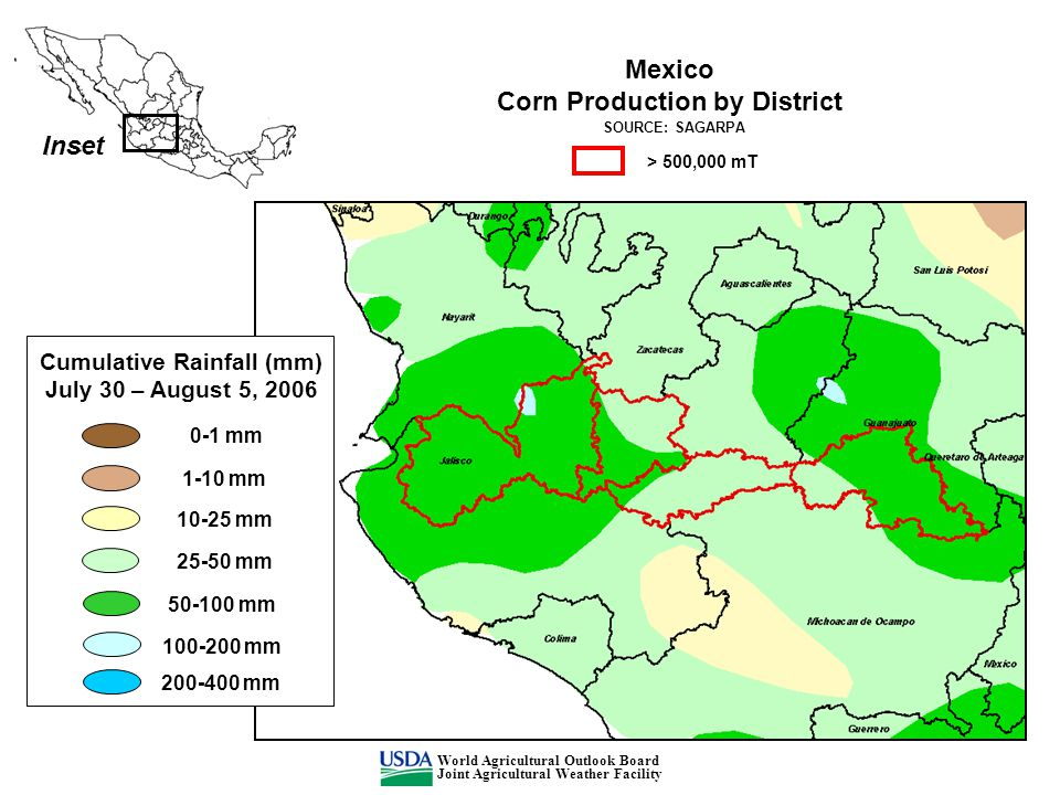 Inset Cumulative Rainfall (mm) July 30 – August 5, 2006 0-1 mm 1-10 mm 10-25 mm 25-50 mm 50-100 mm 100-200 mm 200-400 mm Mexico Corn Production by District SOURCE: SAGARPA > 500,000 mT World Agricultural Outlook Board Joint Agricultural Weather Facility