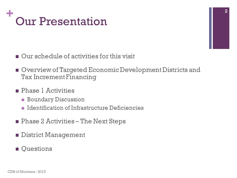 + Our Presentation Our schedule of activities for this visit Overview of Targeted Economic Development Districts and Tax Increment Financing Phase 1 Activities Boundary Discussion Identification of Infrastructure Deficiencies Phase 2 Activities – The Next Steps District Management Questions CDS of Montana