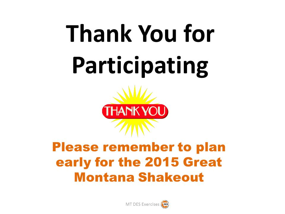 Thank You for Participating Please remember to plan early for the 2015 Great Montana Shakeout MT DES Exercises