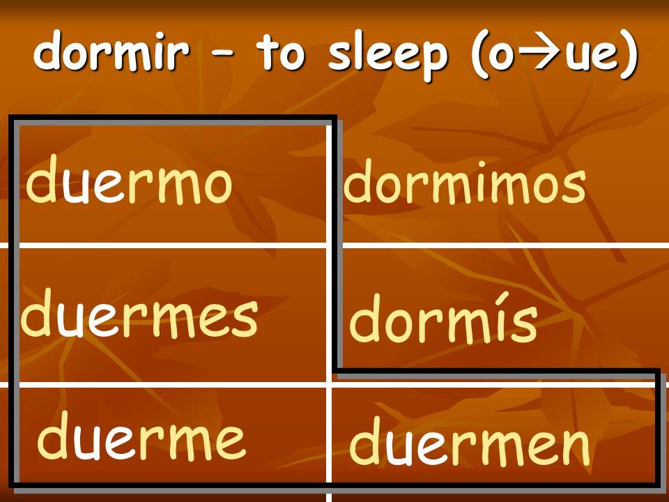 dormir – to sleep (o  ue) duermo duermes duerme dormimos dormís duermen