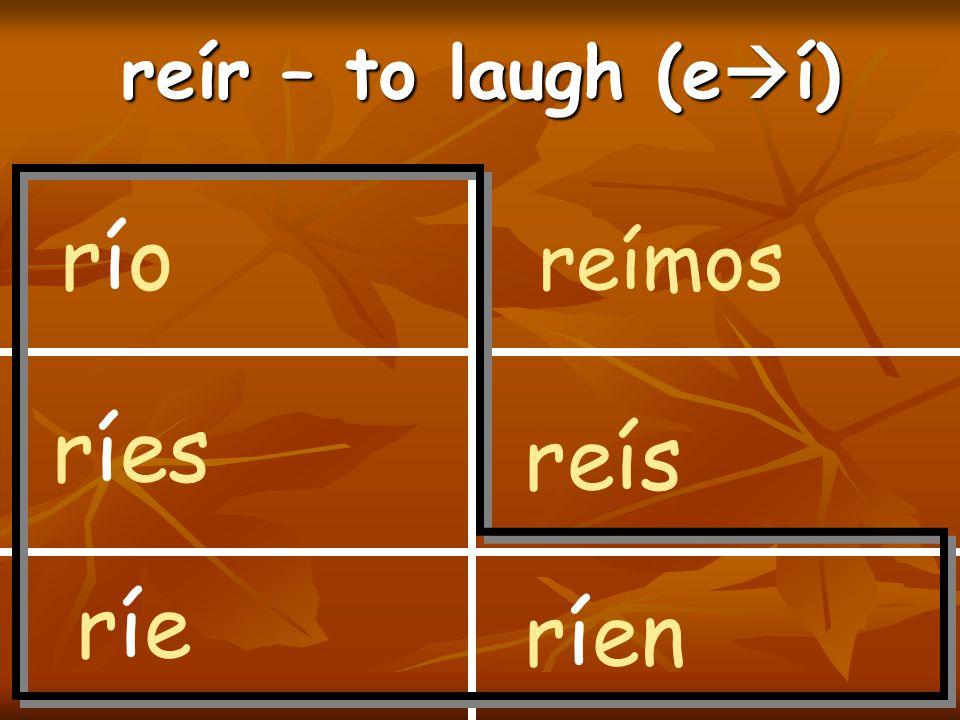 reír – to laugh (e  í) río ríes ríe reímos reís ríen