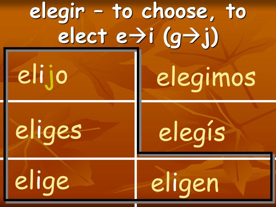 elegir – to choose, to elect e  i (g  j) elijo eliges elige elegimos elegís eligen