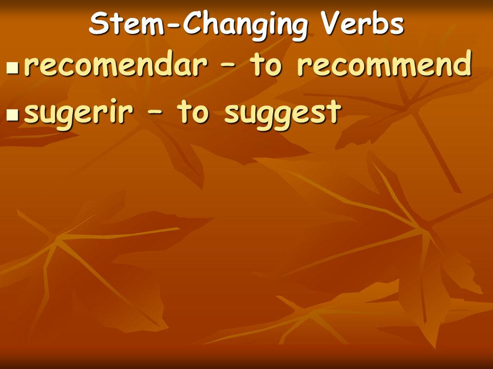 Stem-Changing Verbs recomendar – to recommend recomendar – to recommend sugerir – to suggest sugerir – to suggest