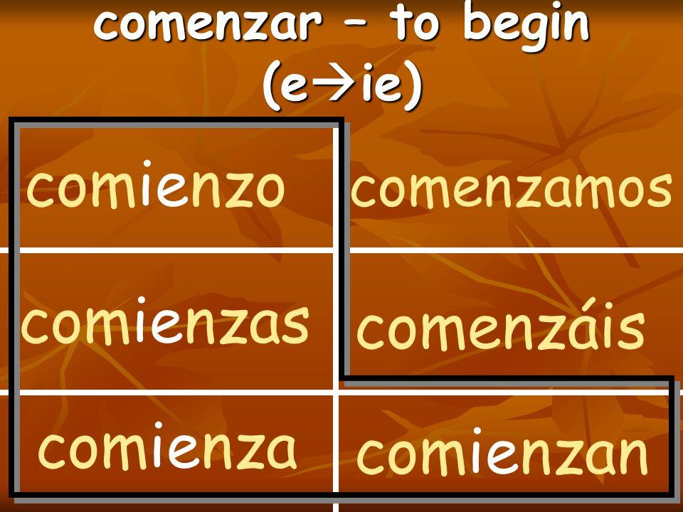 comenzar – to begin (e  ie) comienzo comienzas comienza comenzamos comenzáis comienzan