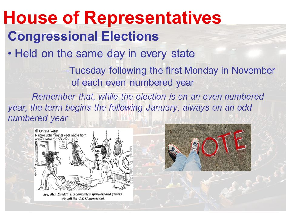 House of Representatives Congressional Elections Held on the same day in every state -Tuesday following the first Monday in November of each even numbered year Remember that, while the election is on an even numbered year, the term begins the following January, always on an odd numbered year