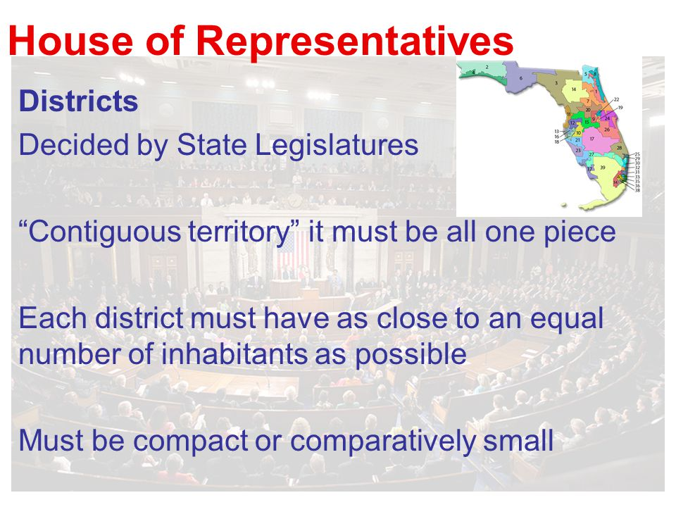 House of Representatives Districts Decided by State Legislatures Contiguous territory it must be all one piece Each district must have as close to an equal number of inhabitants as possible Must be compact or comparatively small
