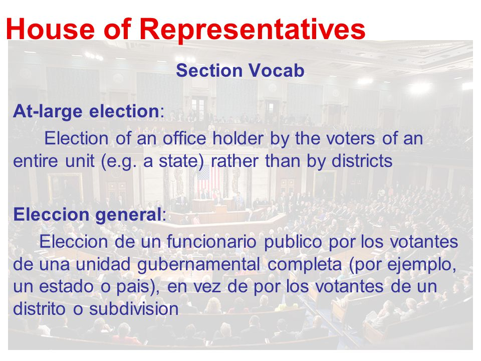 House of Representatives Section Vocab At-large election: Election of an office holder by the voters of an entire unit (e.g.