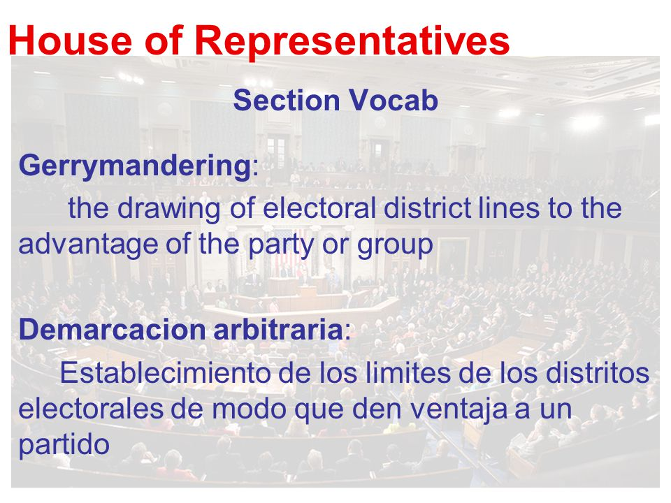 House of Representatives Section Vocab Gerrymandering: the drawing of electoral district lines to the advantage of the party or group Demarcacion arbi