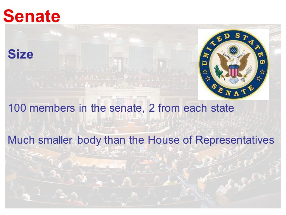 Senate Size 100 members in the senate, 2 from each state Much smaller body than the House of Representatives