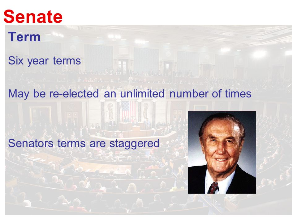 Senate Term Six year terms May be re-elected an unlimited number of times Senators terms are staggered