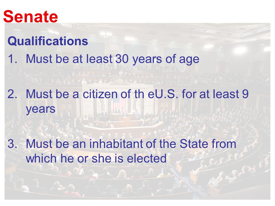 Senate Qualifications 1.Must be at least 30 years of age 2.Must be a citizen of th eU.S.