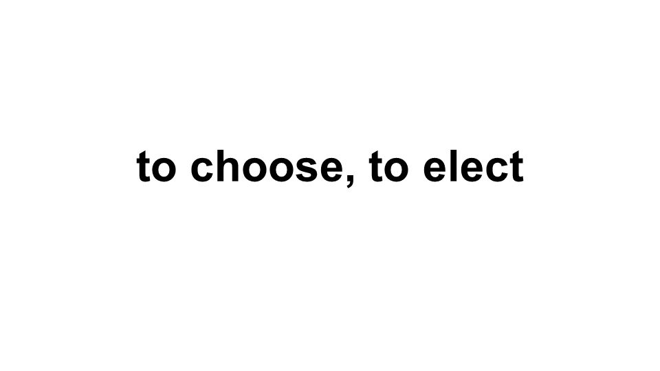 to choose, to elect