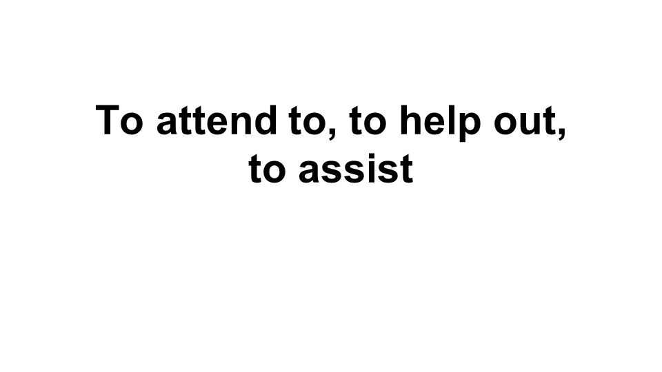 To attend to, to help out, to assist