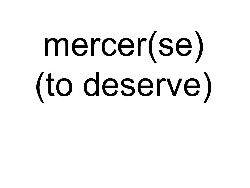 mercer(se) (to deserve)